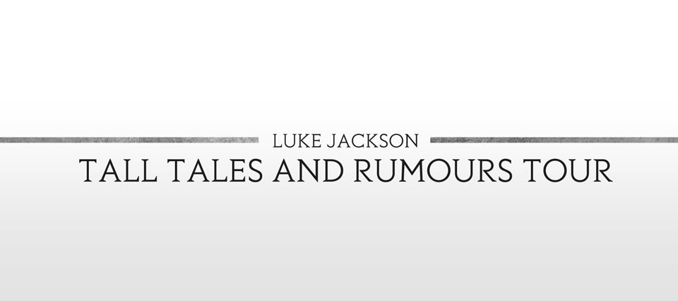 Luke Jackson's - Tall Tales and Rumours Tour